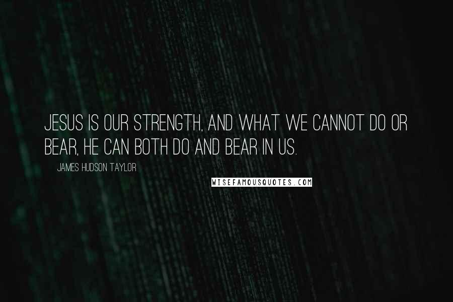 James Hudson Taylor quotes: Jesus is our strength, and what we cannot do or bear, He can both do and bear in us.