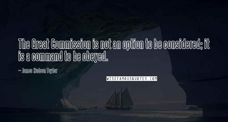 James Hudson Taylor quotes: The Great Commission is not an option to be considered; it is a command to be obeyed.
