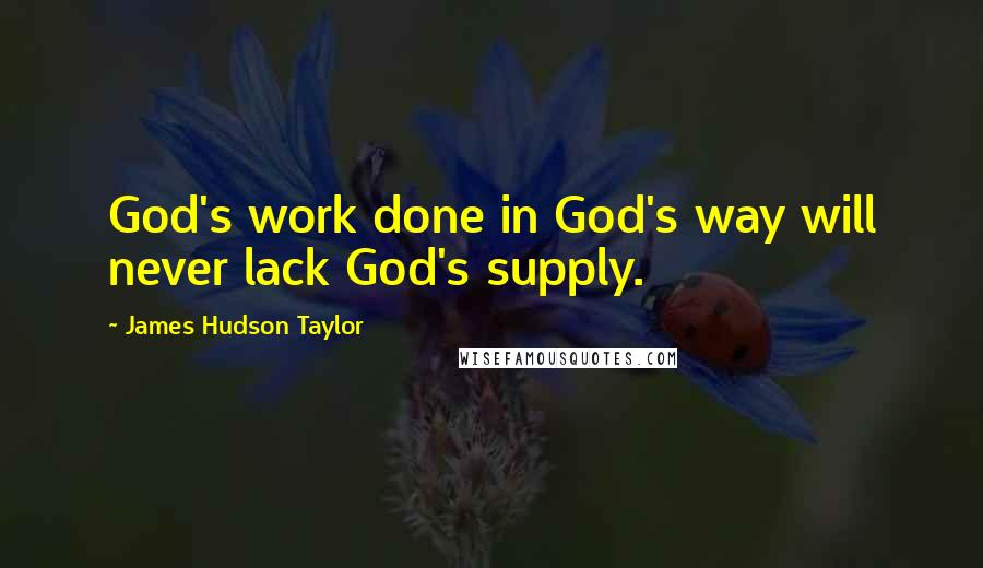 James Hudson Taylor quotes: God's work done in God's way will never lack God's supply.
