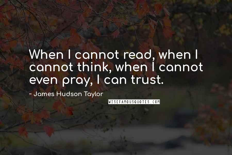 James Hudson Taylor quotes: When I cannot read, when I cannot think, when I cannot even pray, I can trust.