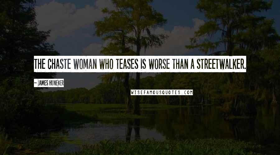 James Huneker quotes: The chaste woman who teases is worse than a streetwalker.