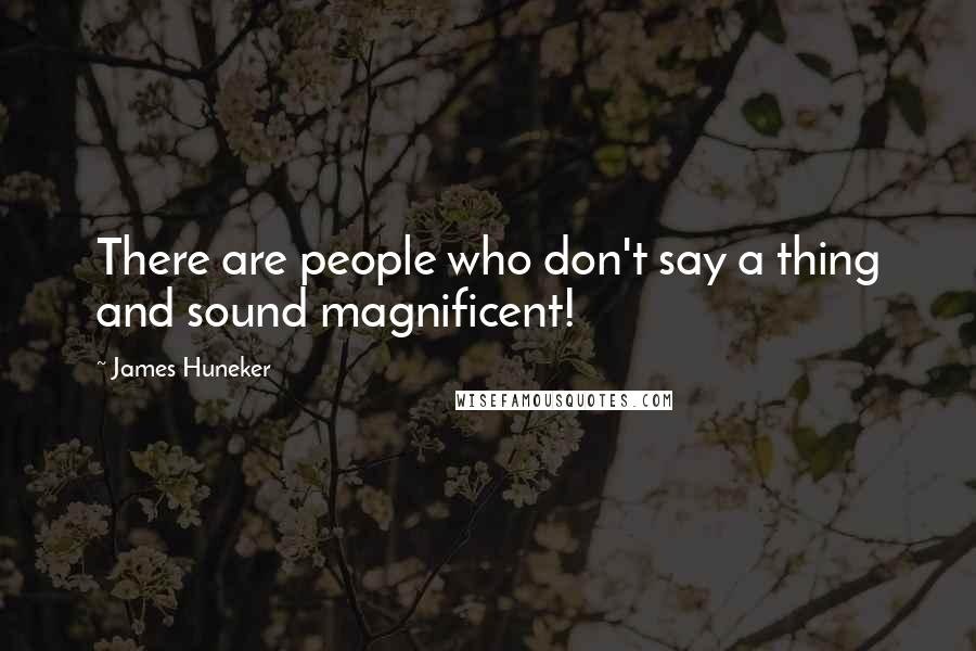 James Huneker quotes: There are people who don't say a thing and sound magnificent!