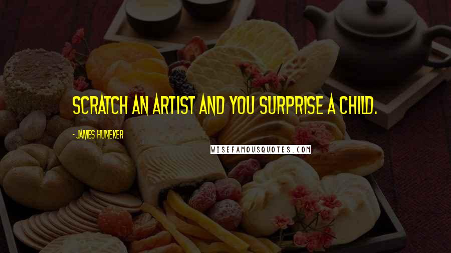 James Huneker quotes: Scratch an artist and you surprise a child.