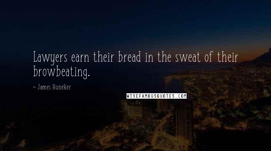 James Huneker quotes: Lawyers earn their bread in the sweat of their browbeating.