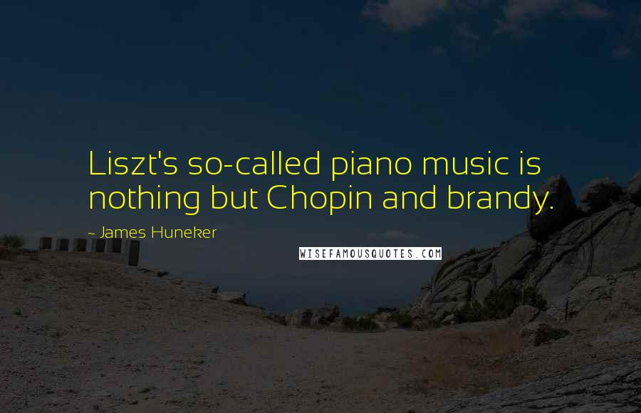 James Huneker quotes: Liszt's so-called piano music is nothing but Chopin and brandy.