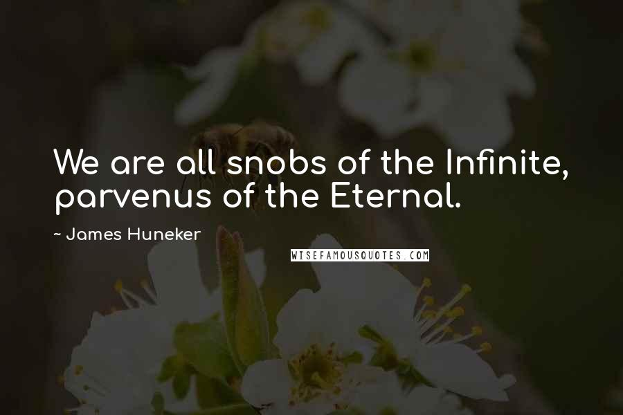 James Huneker quotes: We are all snobs of the Infinite, parvenus of the Eternal.