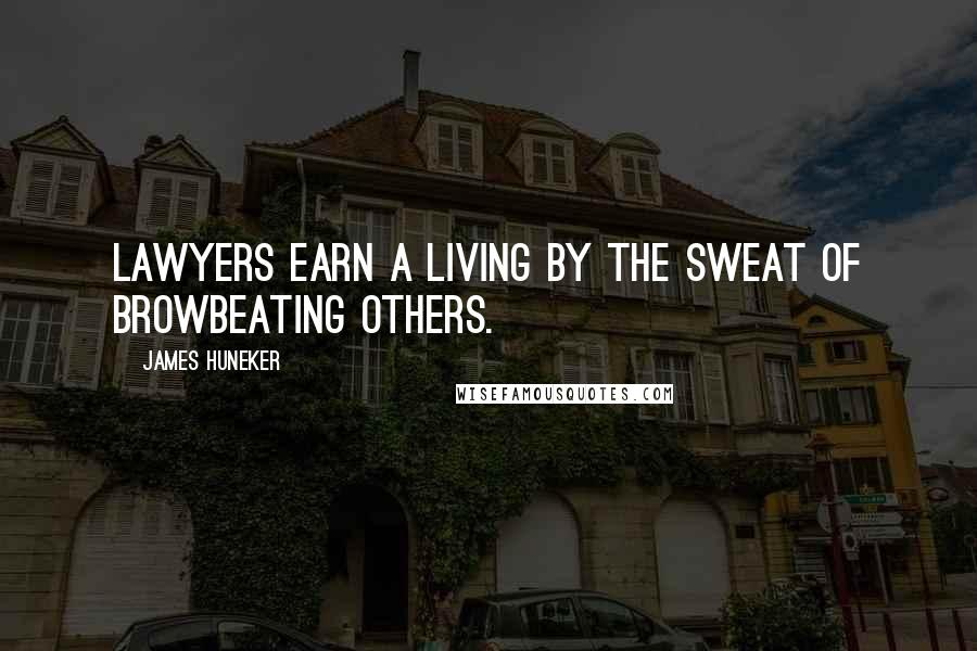James Huneker quotes: Lawyers earn a living by the sweat of browbeating others.