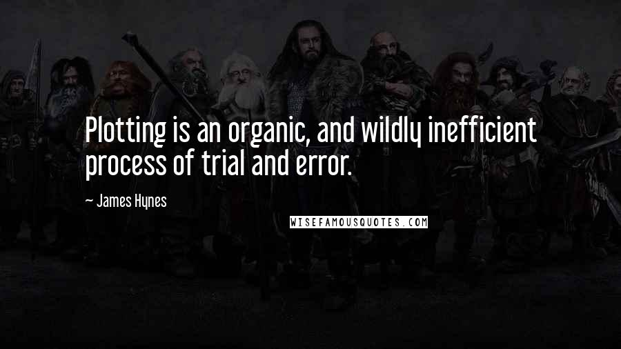 James Hynes quotes: Plotting is an organic, and wildly inefficient process of trial and error.