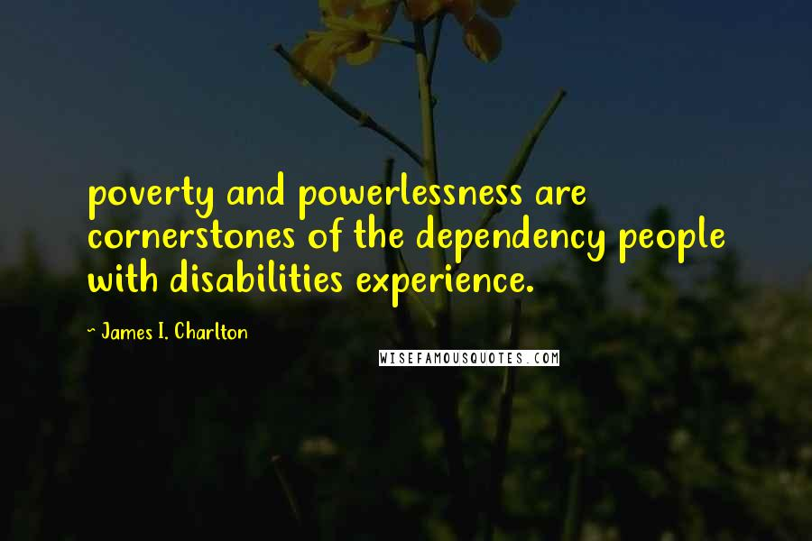 James I. Charlton quotes: poverty and powerlessness are cornerstones of the dependency people with disabilities experience.