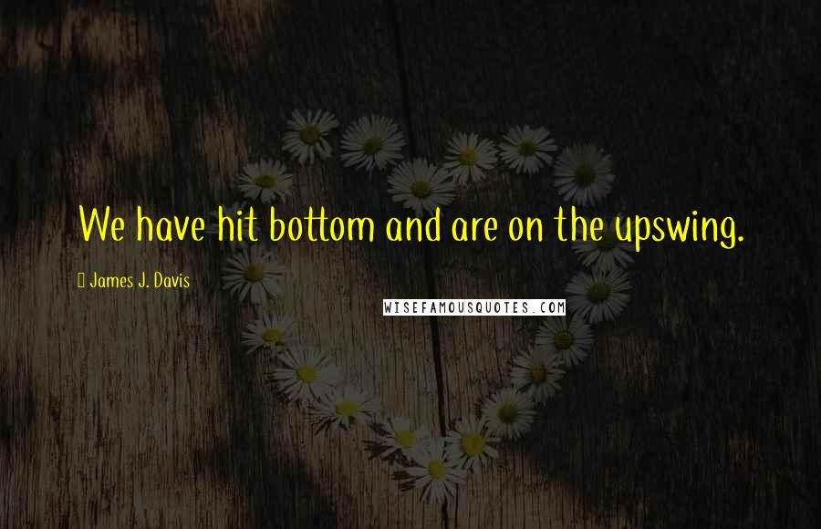 James J. Davis quotes: We have hit bottom and are on the upswing.