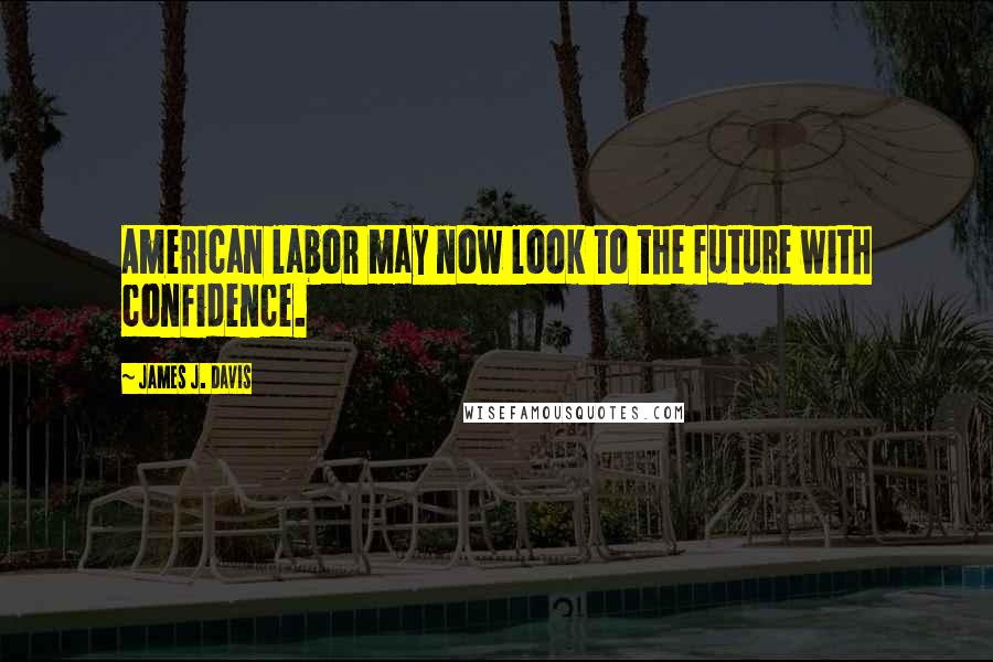 James J. Davis quotes: American labor may now look to the future with confidence.
