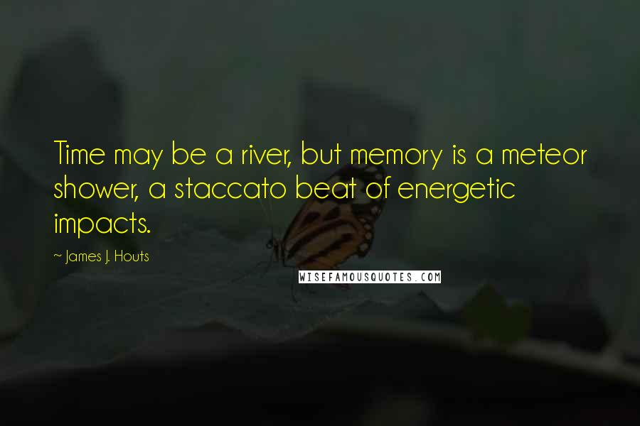 James J. Houts quotes: Time may be a river, but memory is a meteor shower, a staccato beat of energetic impacts.