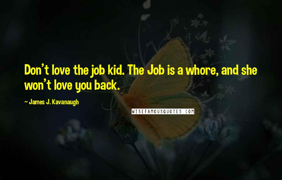 James J. Kavanaugh quotes: Don't love the job kid. The Job is a whore, and she won't love you back.