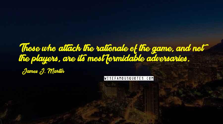 James J. Martin quotes: Those who attack the rationale of the game, and not the players, are its most formidable adversaries.