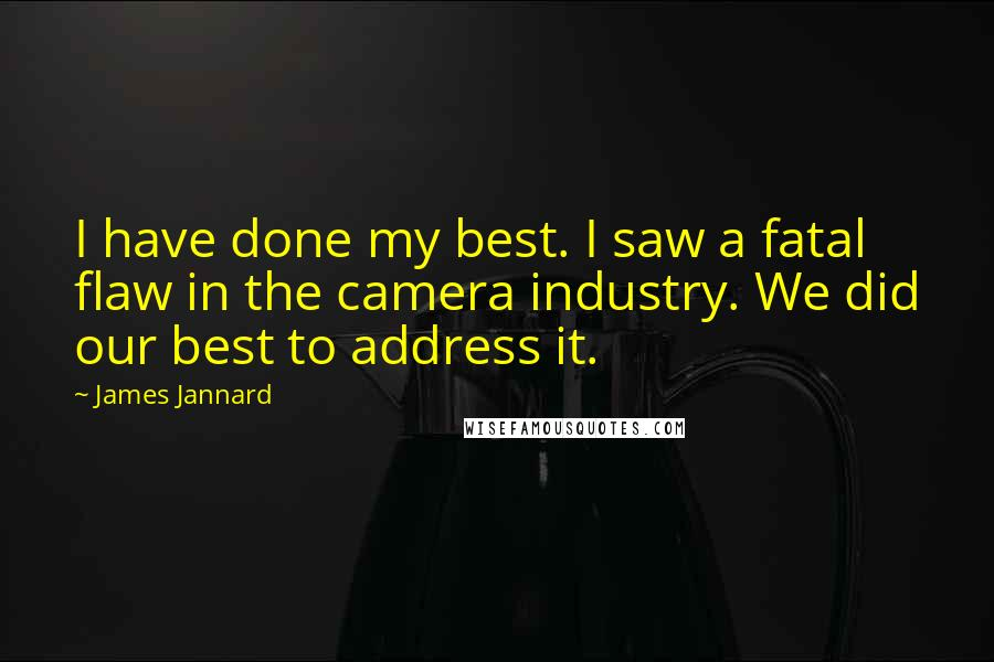 James Jannard quotes: I have done my best. I saw a fatal flaw in the camera industry. We did our best to address it.