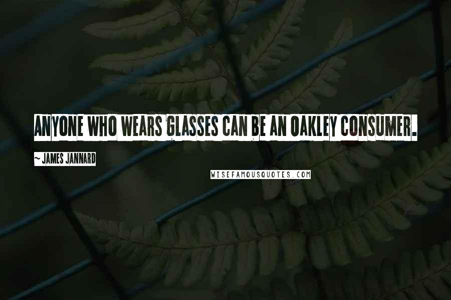 James Jannard quotes: Anyone who wears glasses can be an Oakley consumer.