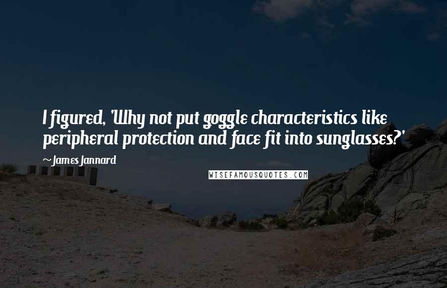 James Jannard quotes: I figured, 'Why not put goggle characteristics like peripheral protection and face fit into sunglasses?'
