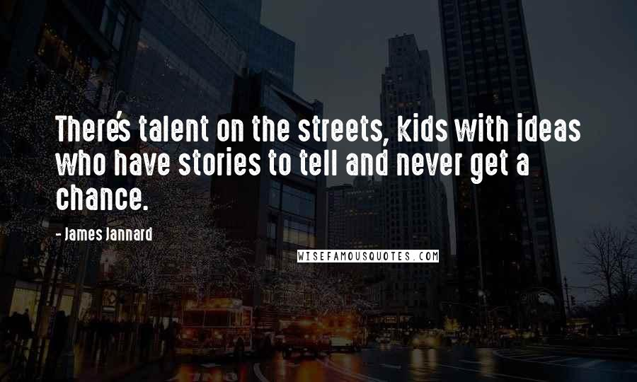 James Jannard quotes: There's talent on the streets, kids with ideas who have stories to tell and never get a chance.