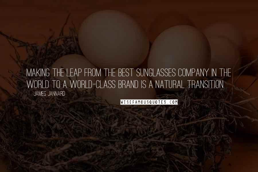 James Jannard quotes: Making the leap from the best sunglasses company in the world to a world-class brand is a natural transition.