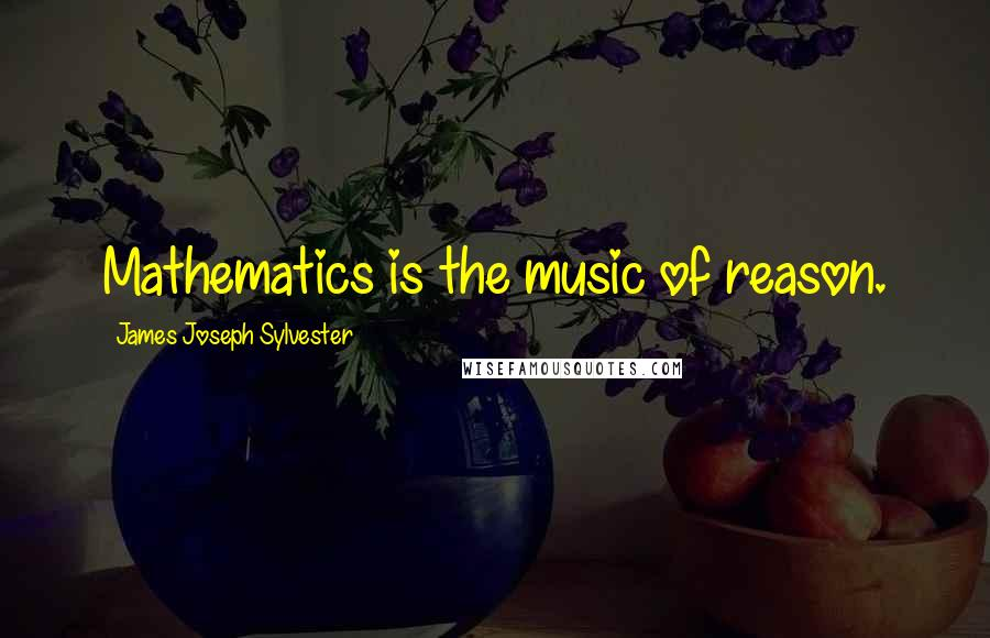James Joseph Sylvester quotes: Mathematics is the music of reason.