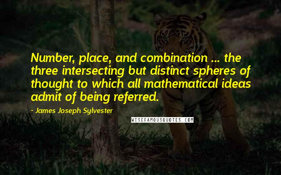 James Joseph Sylvester quotes: Number, place, and combination ... the three intersecting but distinct spheres of thought to which all mathematical ideas admit of being referred.