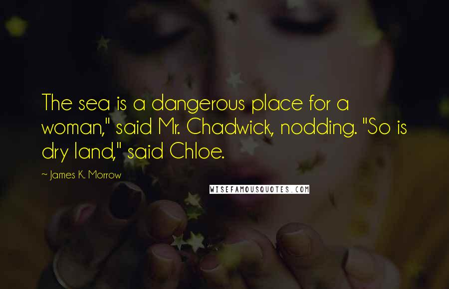 """James K. Morrow quotes: The sea is a dangerous place for a woman,"""" said Mr. Chadwick, nodding. """"So is dry land,"""" said Chloe."""