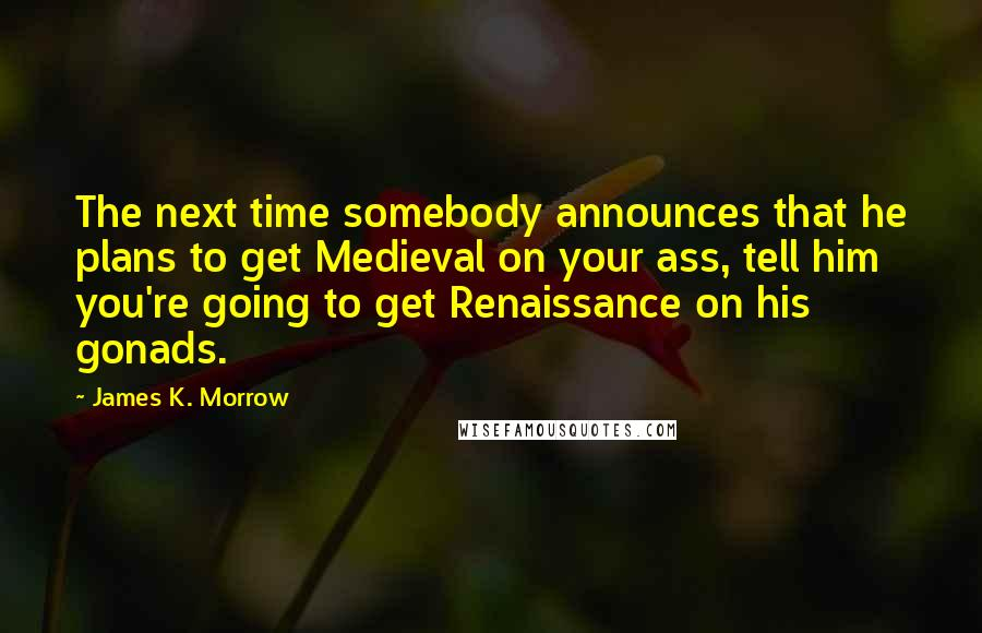 James K. Morrow quotes: The next time somebody announces that he plans to get Medieval on your ass, tell him you're going to get Renaissance on his gonads.
