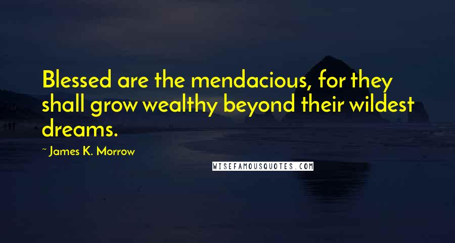 James K. Morrow quotes: Blessed are the mendacious, for they shall grow wealthy beyond their wildest dreams.
