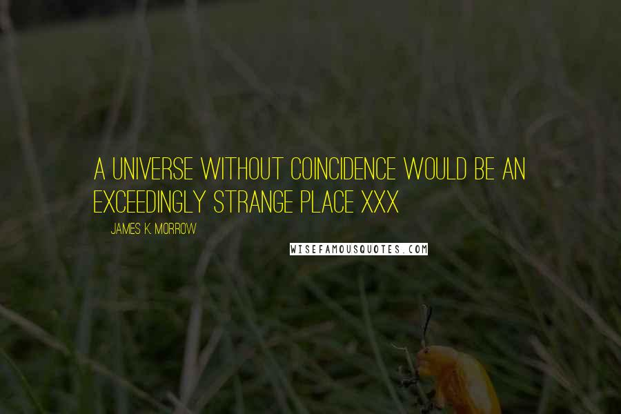 James K. Morrow quotes: A universe without coincidence would be an exceedingly strange place xxx