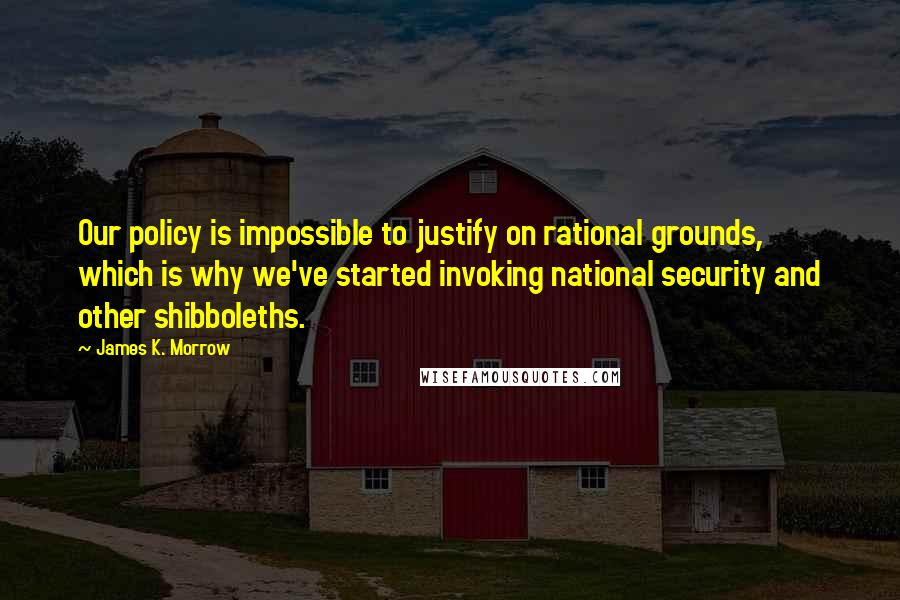 James K. Morrow quotes: Our policy is impossible to justify on rational grounds, which is why we've started invoking national security and other shibboleths.