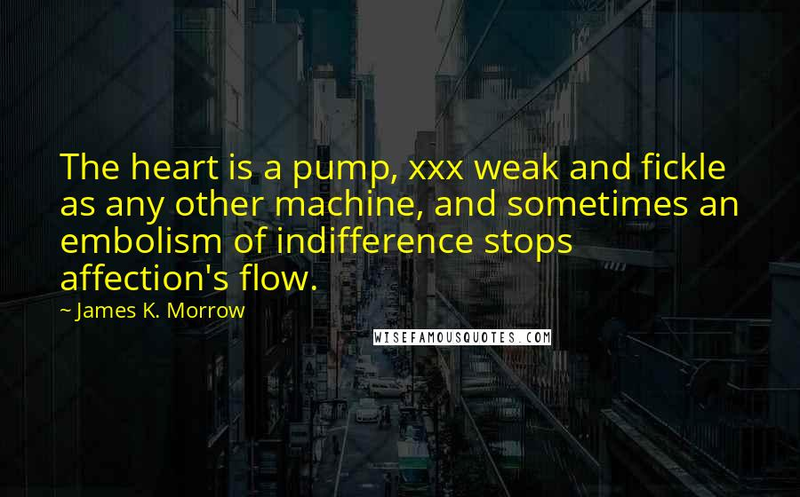 James K. Morrow quotes: The heart is a pump, xxx weak and fickle as any other machine, and sometimes an embolism of indifference stops affection's flow.
