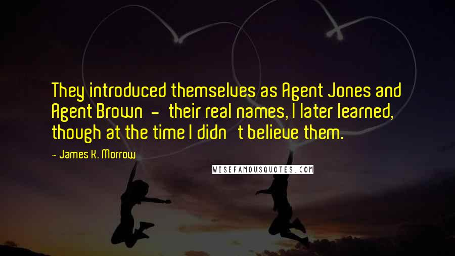 James K. Morrow quotes: They introduced themselves as Agent Jones and Agent Brown - their real names, I later learned, though at the time I didn't believe them.