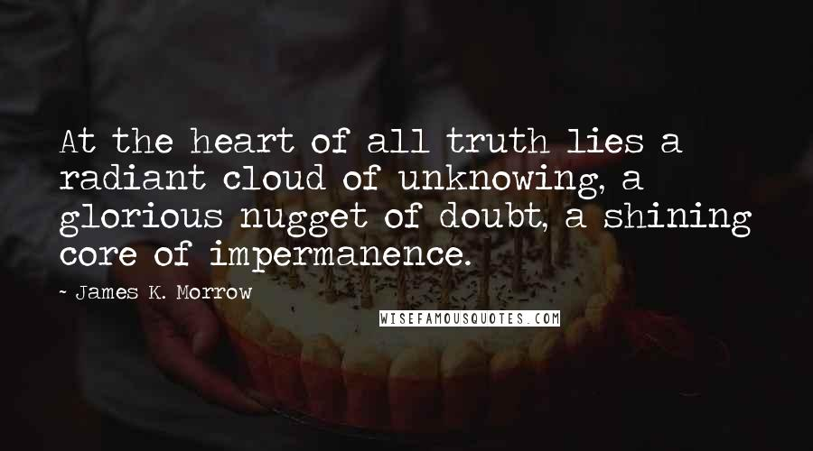 James K. Morrow quotes: At the heart of all truth lies a radiant cloud of unknowing, a glorious nugget of doubt, a shining core of impermanence.