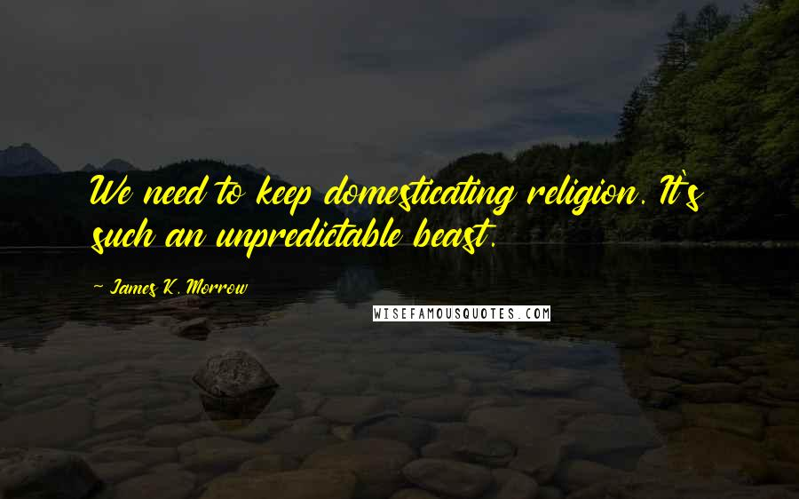 James K. Morrow quotes: We need to keep domesticating religion. It's such an unpredictable beast.