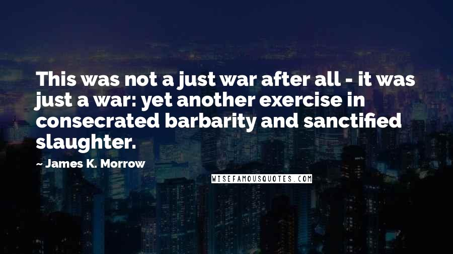 James K. Morrow quotes: This was not a just war after all - it was just a war: yet another exercise in consecrated barbarity and sanctified slaughter.