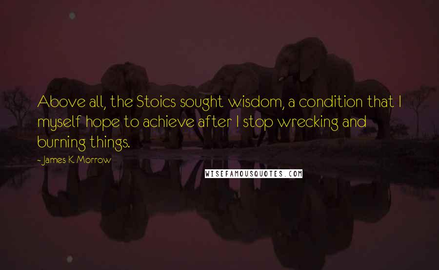 James K. Morrow quotes: Above all, the Stoics sought wisdom, a condition that I myself hope to achieve after I stop wrecking and burning things.