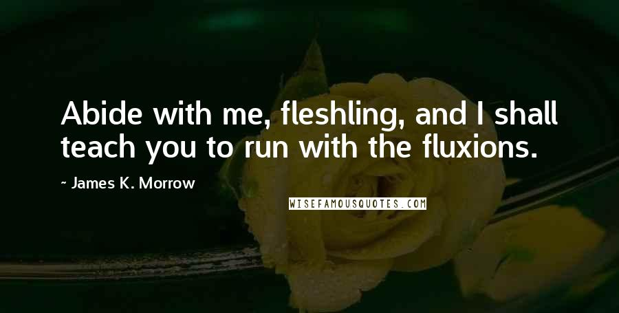 James K. Morrow quotes: Abide with me, fleshling, and I shall teach you to run with the fluxions.