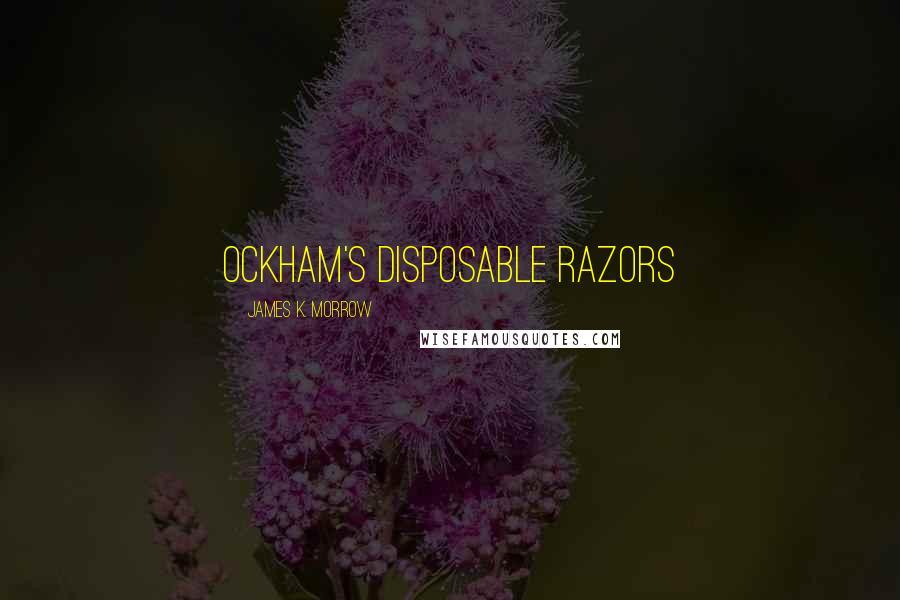 James K. Morrow quotes: Ockham's disposable razors