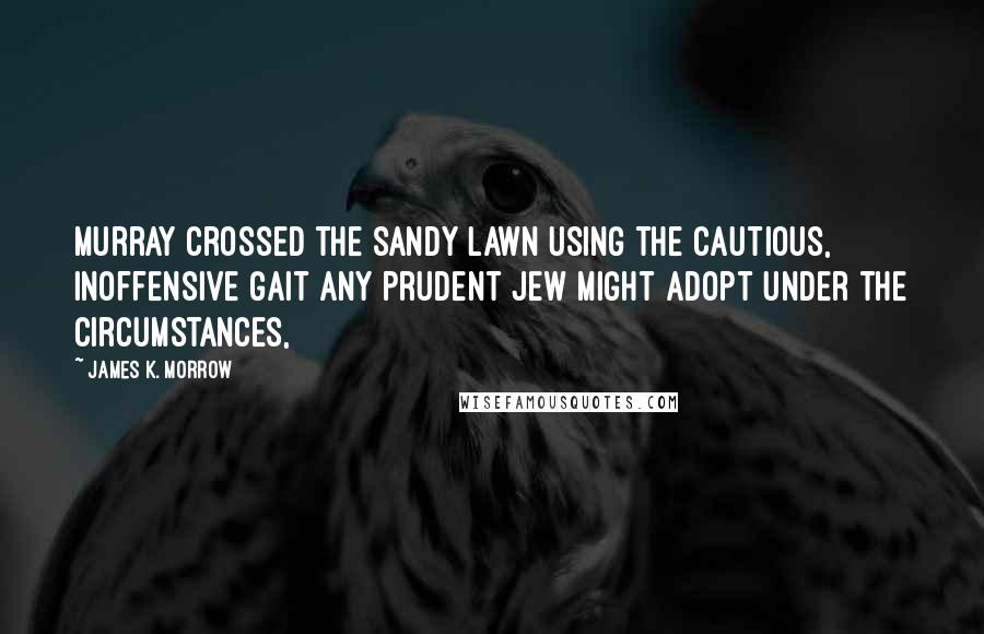 James K. Morrow quotes: Murray crossed the sandy lawn using the cautious, inoffensive gait any prudent Jew might adopt under the circumstances,