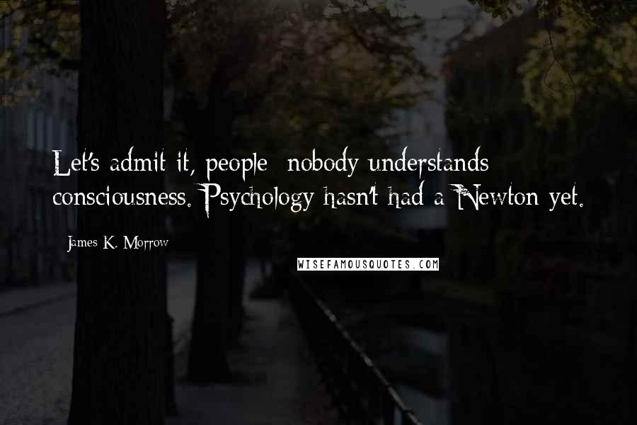 James K. Morrow quotes: Let's admit it, people: nobody understands consciousness. Psychology hasn't had a Newton yet.