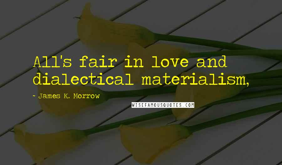 James K. Morrow quotes: All's fair in love and dialectical materialism,