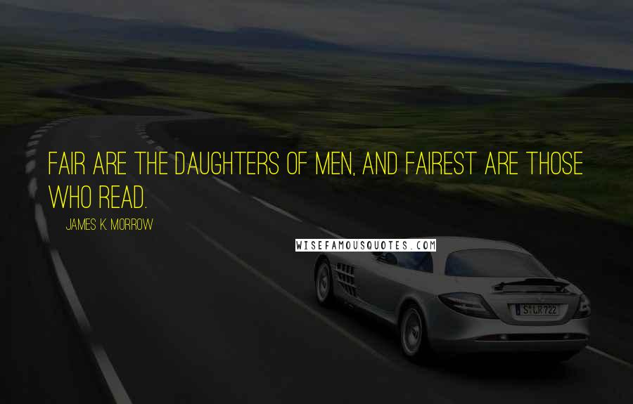James K. Morrow quotes: Fair are the daughters of men, and fairest are those who read.