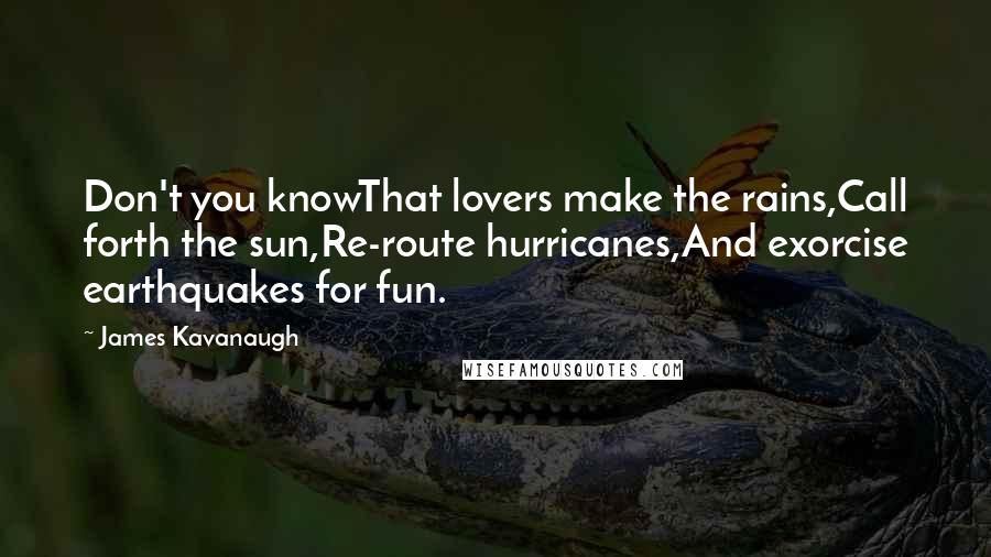 James Kavanaugh quotes: Don't you knowThat lovers make the rains,Call forth the sun,Re-route hurricanes,And exorcise earthquakes for fun.