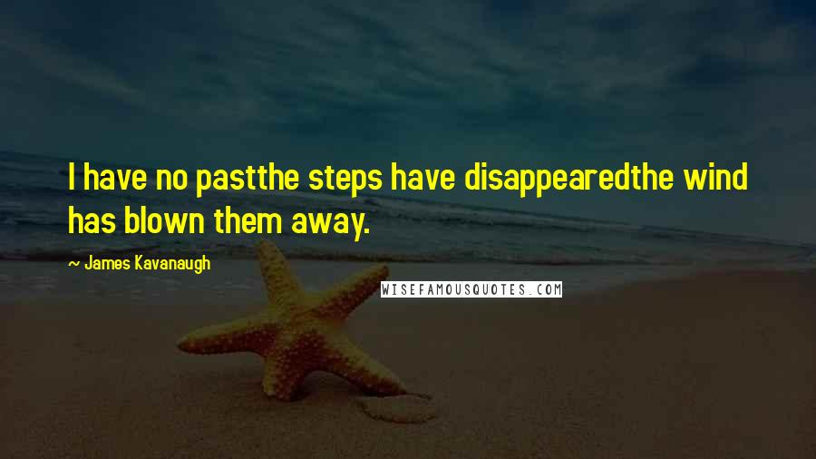 James Kavanaugh quotes: I have no pastthe steps have disappearedthe wind has blown them away.