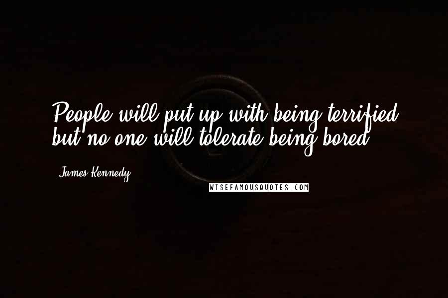 James Kennedy quotes: People will put up with being terrified but no one will tolerate being bored.