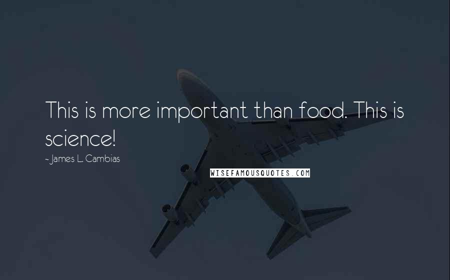 James L. Cambias quotes: This is more important than food. This is science!