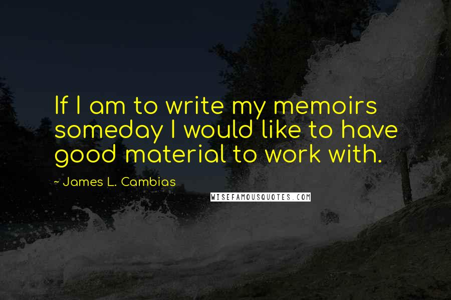 James L. Cambias quotes: If I am to write my memoirs someday I would like to have good material to work with.