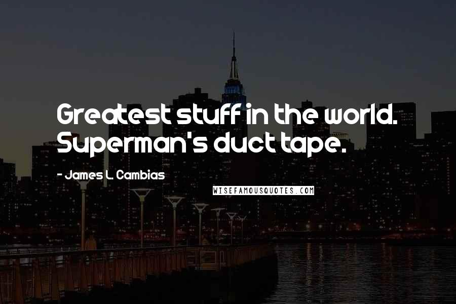 James L. Cambias quotes: Greatest stuff in the world. Superman's duct tape.