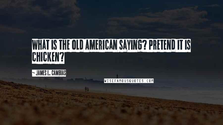 James L. Cambias quotes: What is the old American saying? Pretend it is chicken?