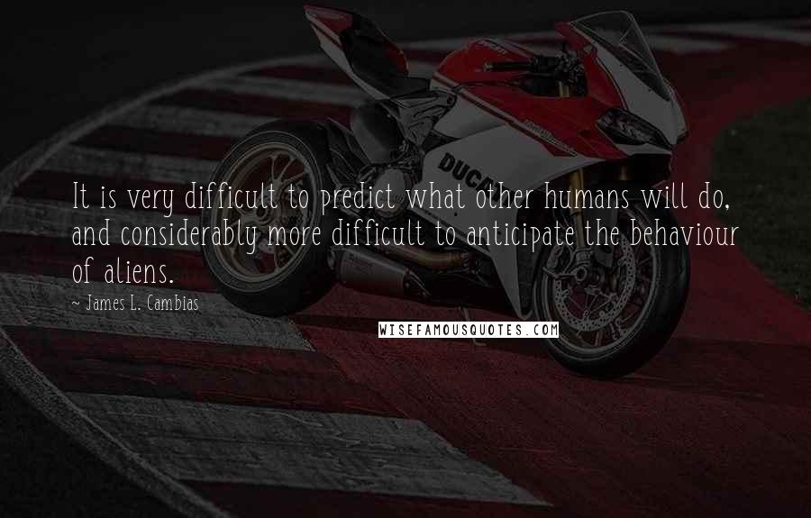 James L. Cambias quotes: It is very difficult to predict what other humans will do, and considerably more difficult to anticipate the behaviour of aliens.